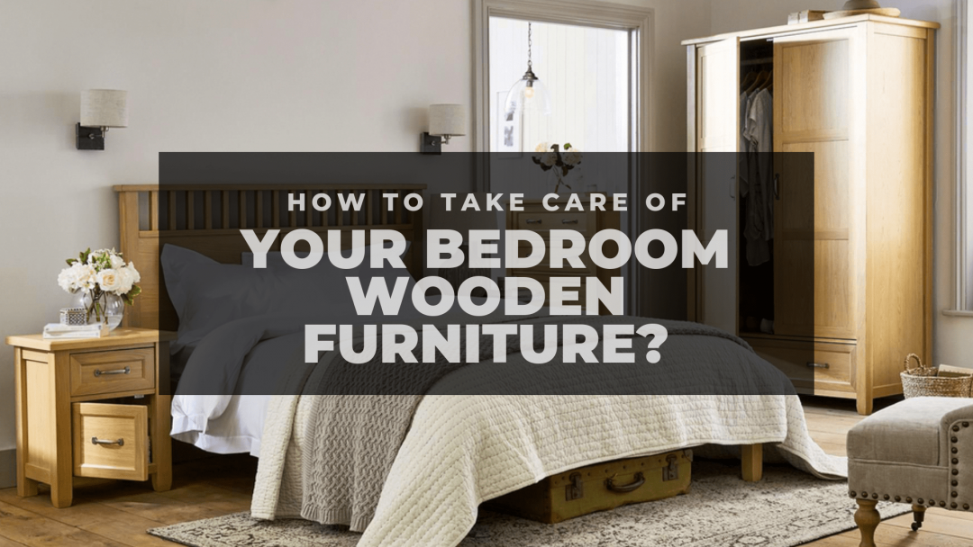 How To Take Care Of Your Bedroom Wooden Furniture?